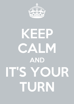 Poster: KEEP CALM AND IT'S YOUR TURN