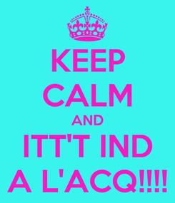 Poster: KEEP CALM AND ITT'T IND A L'ACQ!!!!