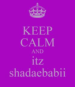 Poster: KEEP CALM AND itz shadaebabii