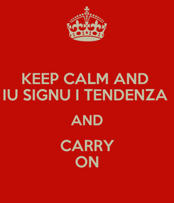 Poster: KEEP CALM AND  IU SIGNU I TENDENZA  AND CARRY ON