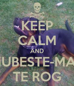 Poster: KEEP CALM AND iUBESTE-MA TE ROG