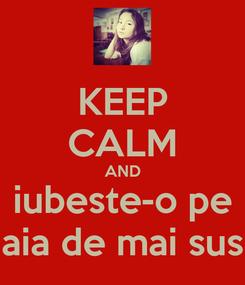 Poster: KEEP CALM AND iubeste-o pe aia de mai sus