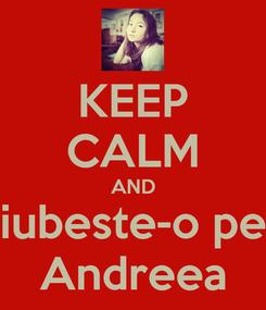 Poster: KEEP CALM AND iubeste-o pe Andreea