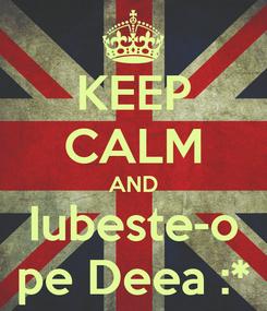 Poster: KEEP CALM AND Iubeste-o pe Deea :*