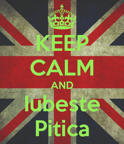 Poster: KEEP CALM AND Iubeste Pitica