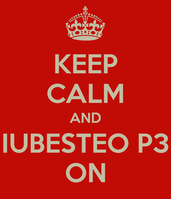 Poster: KEEP CALM AND IUBESTEO P3 ON