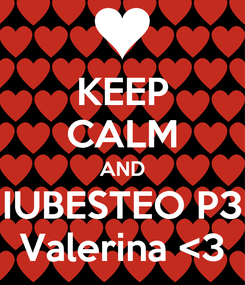 Poster: KEEP CALM AND IUBESTEO P3 Valerina <3