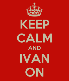 Poster: KEEP CALM AND IVAN ON