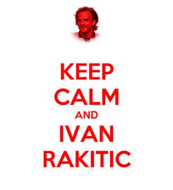 Poster: KEEP CALM AND IVAN RAKITIC