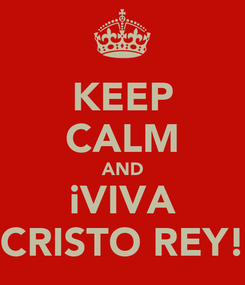 Poster: KEEP CALM AND iVIVA CRISTO REY!