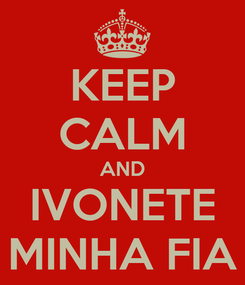 Poster: KEEP CALM AND IVONETE MINHA FIA