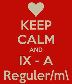 Poster: KEEP CALM AND IX - A Reguler/m\