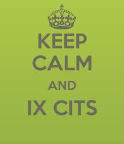 Poster: KEEP CALM AND IX CITS