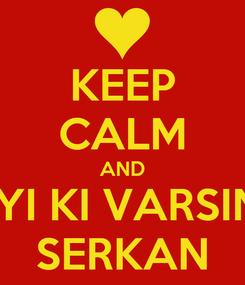 Poster: KEEP CALM AND IYI KI VARSIN SERKAN