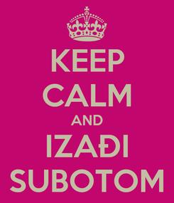 Poster: KEEP CALM AND IZAĐI SUBOTOM