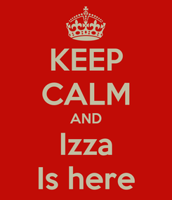 Poster: KEEP CALM AND Izza Is here