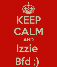 Poster: KEEP CALM AND Izzie  Bfd ;)