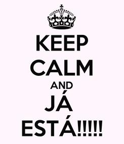 Poster: KEEP CALM AND JÁ  ESTÁ!!!!!