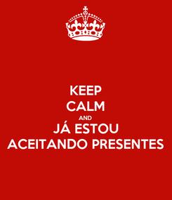 Poster: KEEP CALM AND JÁ ESTOU ACEITANDO PRESENTES