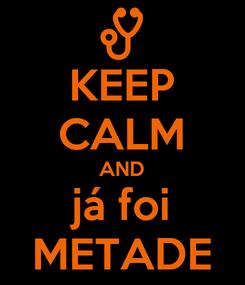 Poster: KEEP CALM AND já foi METADE