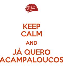 Poster: KEEP CALM AND JÁ QUERO ACAMPALOUCOS