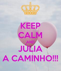 Poster: KEEP CALM AND JÚLIA A CAMINHO!!!