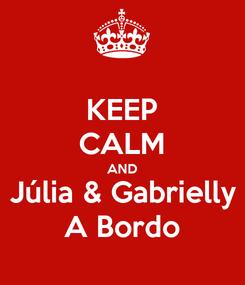 Poster: KEEP CALM AND Júlia & Gabrielly A Bordo