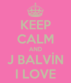 Poster: KEEP CALM AND J BALVİN I LOVE