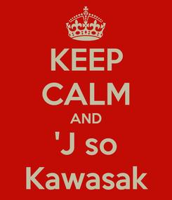 Poster: KEEP CALM AND 'J so Kawasak