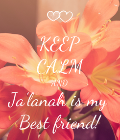 Poster: KEEP CALM AND Ja'lanah is my  Best friend!