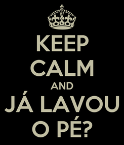 Poster: KEEP CALM AND JÁ LAVOU O PÉ?