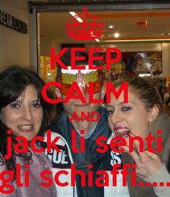 Poster: KEEP CALM AND jack li senti gli schiaffi.....