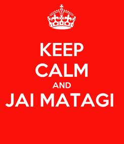Poster: KEEP CALM AND JAI MATAGI