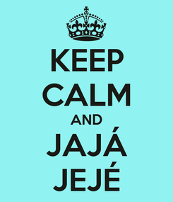 Poster: KEEP CALM AND JAJÁ JEJÉ