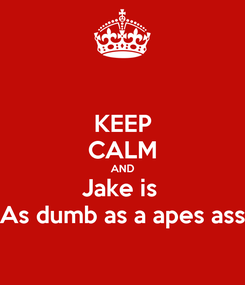 Poster: KEEP CALM AND Jake is  As dumb as a apes ass