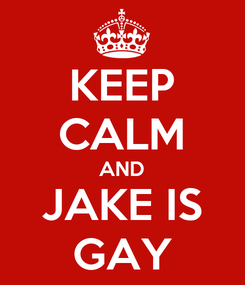 Poster: KEEP CALM AND JAKE IS GAY