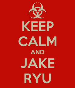 Poster: KEEP CALM AND JAKE RYU