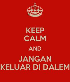 Poster: KEEP CALM AND JANGAN KELUAR DI DALEM