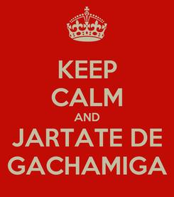Poster: KEEP CALM AND JARTATE DE GACHAMIGA