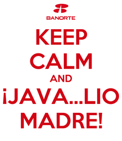 Poster: KEEP CALM AND ¡JAVA...LIO MADRE!