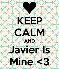Poster: KEEP CALM AND Javier Is Mine <3