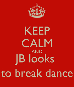 Poster: KEEP CALM AND JB looks  to break dance
