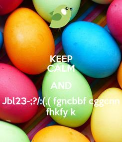 Poster: KEEP CALM AND Jbl23-;?/:(,( fgncbbf cggcnn fhkfy k