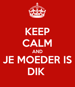 Poster: KEEP CALM AND JE MOEDER IS DIK