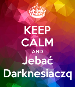 Poster: KEEP CALM AND Jebać Darknesiaczq