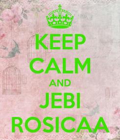 Poster: KEEP CALM AND JEBI ROSICAA