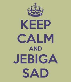 Poster: KEEP CALM AND JEBIGA SAD