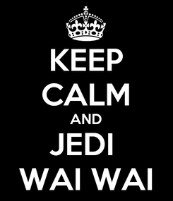 Poster: KEEP CALM AND JEDI  WAI WAI