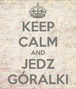 Poster: KEEP CALM AND JEDZ GÓRALKI
