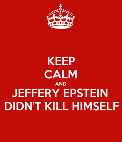 Poster: KEEP CALM AND JEFFERY EPSTEIN  DIDN'T KILL HIMSELF